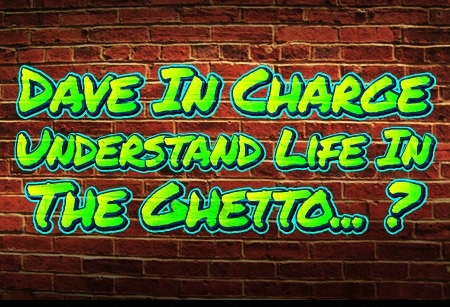 Dave In Charge understands life in the ghetto?