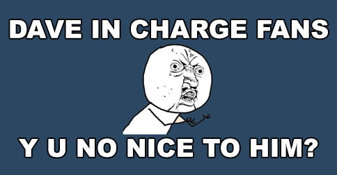 Dave In Charge fans, why you no nice to him?